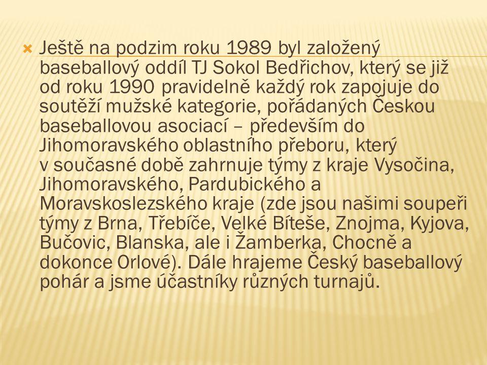  Ještě na podzim roku 1989 byl založený baseballový oddíl TJ Sokol Bedřichov, který se již od roku 1990 pravidelně každý rok zapojuje do soutěží mužské kategorie, pořádaných Českou baseballovou asociací – především do Jihomoravského oblastního přeboru, který v současné době zahrnuje týmy z kraje Vysočina, Jihomoravského, Pardubického a Moravskoslezského kraje (zde jsou našimi soupeři týmy z Brna, Třebíče, Velké Bíteše, Znojma, Kyjova, Bučovic, Blanska, ale i Žamberka, Chocně a dokonce Orlové).