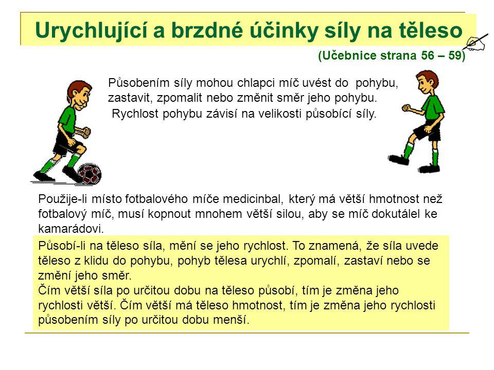 (Učebnice strana 56 – 59) Urychlující a brzdné účinky síly na těleso Působením síly mohou chlapci míč uvést do pohybu, zastavit, zpomalit nebo změnit