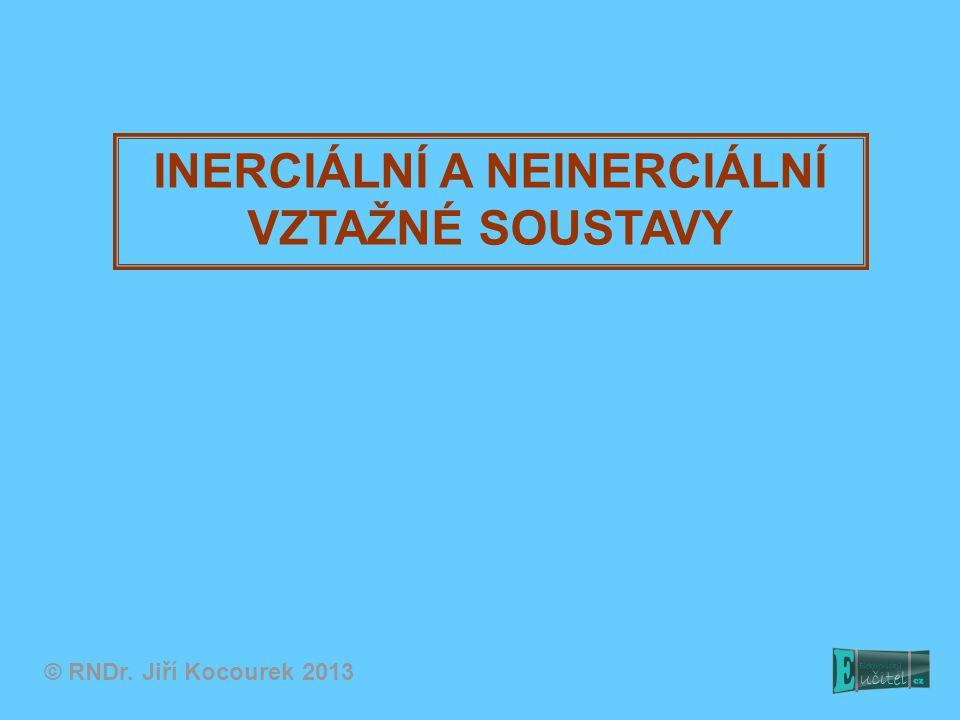 INERCIÁLNÍ A NEINERCIÁLNÍ VZTAŽNÉ SOUSTAVY © RNDr. Jiří Kocourek 2013