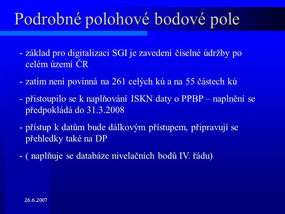 26.6.2007 Podrobné polohové bodové pole -základ pro digitalizaci SGI je zavedení číselné údržby po celém území ČR -zatím není povinná na 261 celých kú a na 55 částech kú -přistoupilo se k naplňování ISKN daty o PPBP – naplnění se předpokládá do 31.3.2008 -přístup k datům bude dálkovým přístupem, připravují se přehledky také na DP -( naplňuje se databáze nivelačních bodů IV.