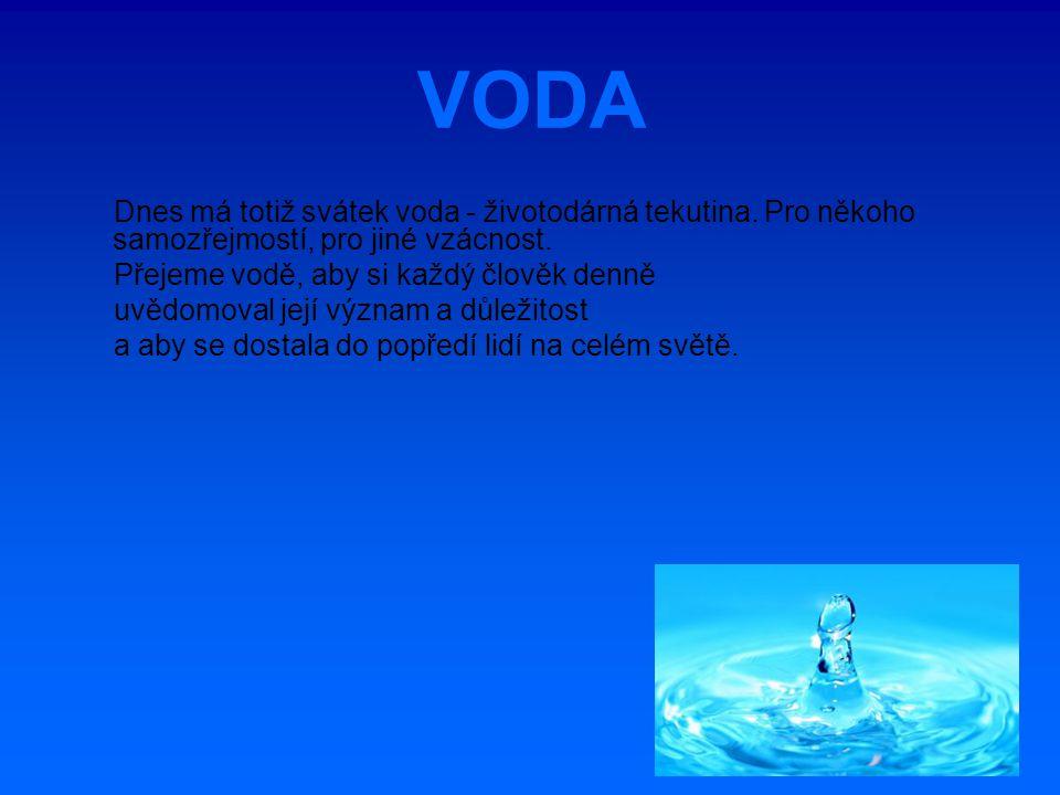VODA Dnes má totiž svátek voda - životodárná tekutina. Pro někoho samozřejmostí, pro jiné vzácnost. Přejeme vodě, aby si každý člověk denně uvědomoval