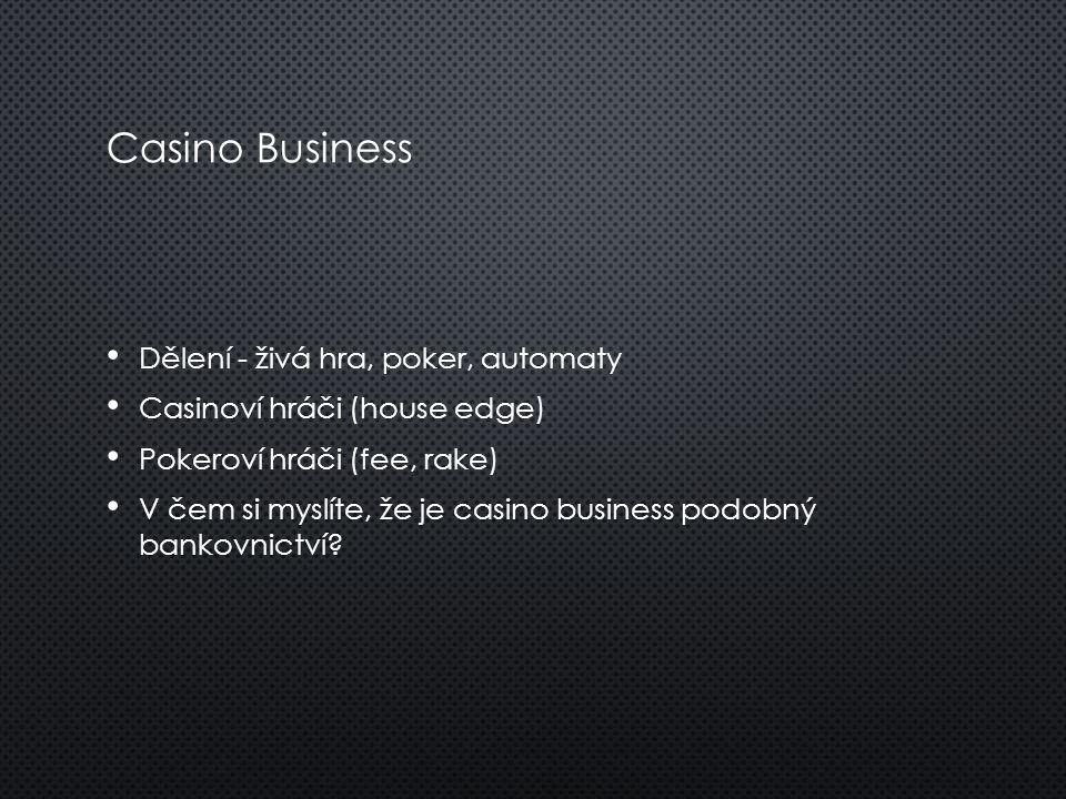 Casino Business Dělení - živá hra, poker, automaty Casinoví hráči (house edge) Pokeroví hráči (fee, rake) V čem si myslíte, že je casino business podo
