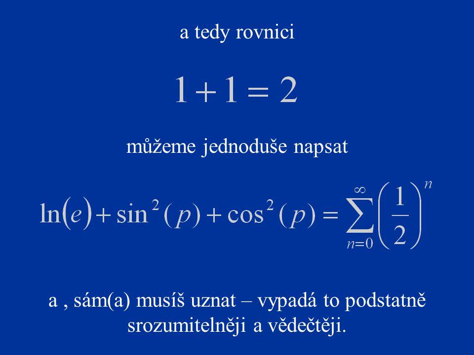 a tedy rovnici můžeme jednoduše napsat a, sám(a) musíš uznat – vypadá to podstatně srozumitelněji a vědečtěji.