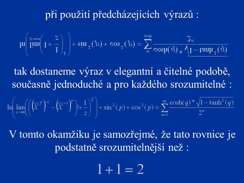 při použití předcházejících výrazů : tak dostaneme výraz v elegantní a čitelné podobě, současně jednoduché a pro každého srozumitelné : V tomto okamžiku je samozřejmé, že tato rovnice je podstatně srozumitelnější než :