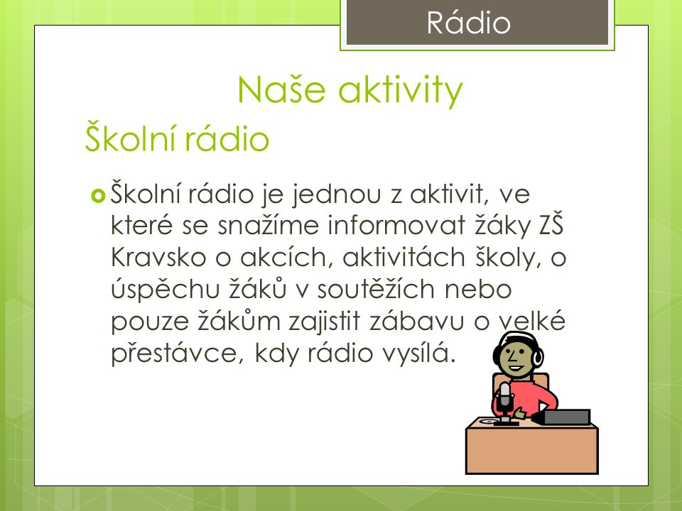 Školní rádio  Školní rádio je jednou z aktivit, ve které se snažíme informovat žáky ZŠ Kravsko o akcích, aktivitách školy, o úspěchu žáků v soutěžích nebo pouze žákům zajistit zábavu o velké přestávce, kdy rádio vysílá.