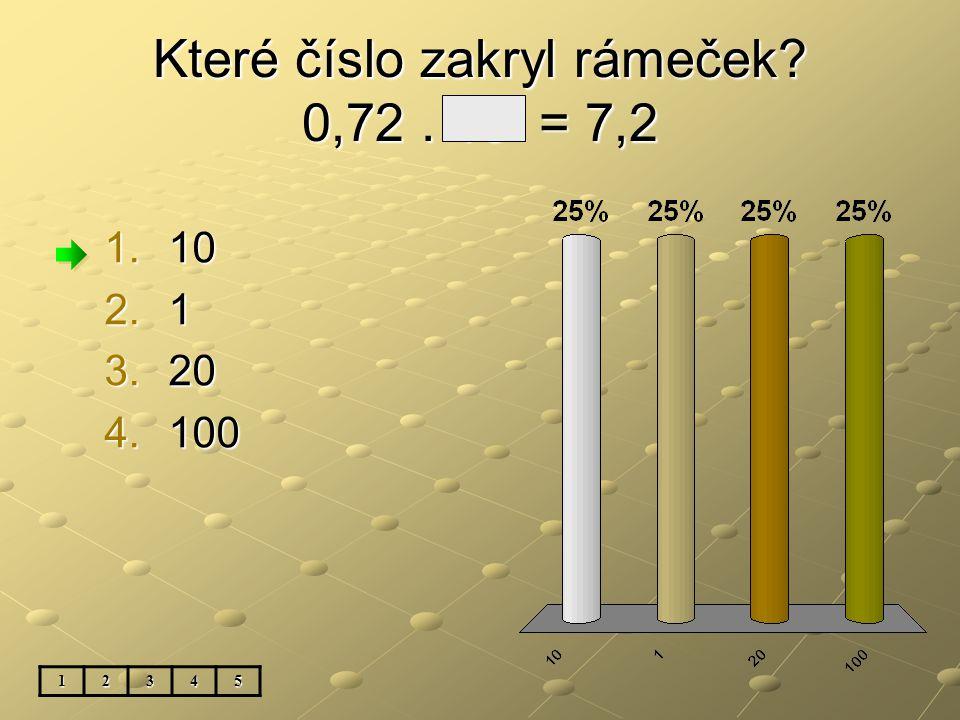 Které číslo zakryl rámeček 0,72. 10 = 7,2 12345 1.10 2.1 3.20 4.100