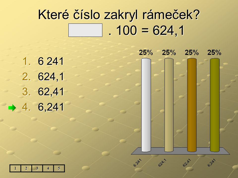 Které číslo zakryl rámeček 6,241. 100 = 624,1 12345 1.6 241 2.624,1 3.62,41 4.6,241