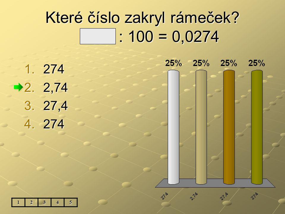 Které číslo zakryl rámeček? 2,74 : 100 = 0,0274 1.274 2.2,74 3.27,4 4.274 12345