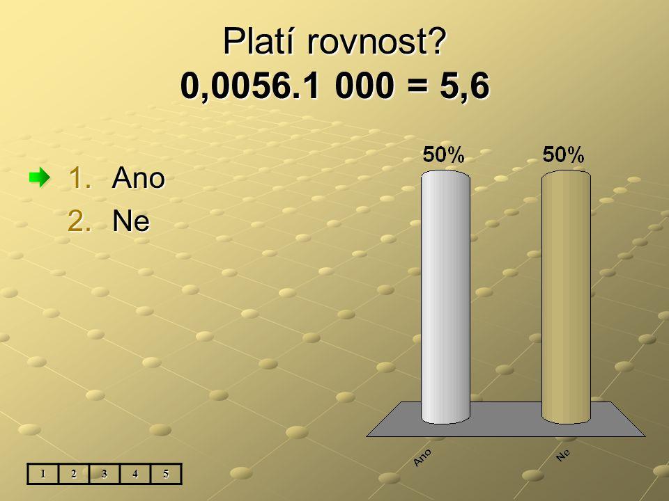 Platí rovnost? 0,0056.1 000 = 5,6 1.Ano 2.Ne 12345