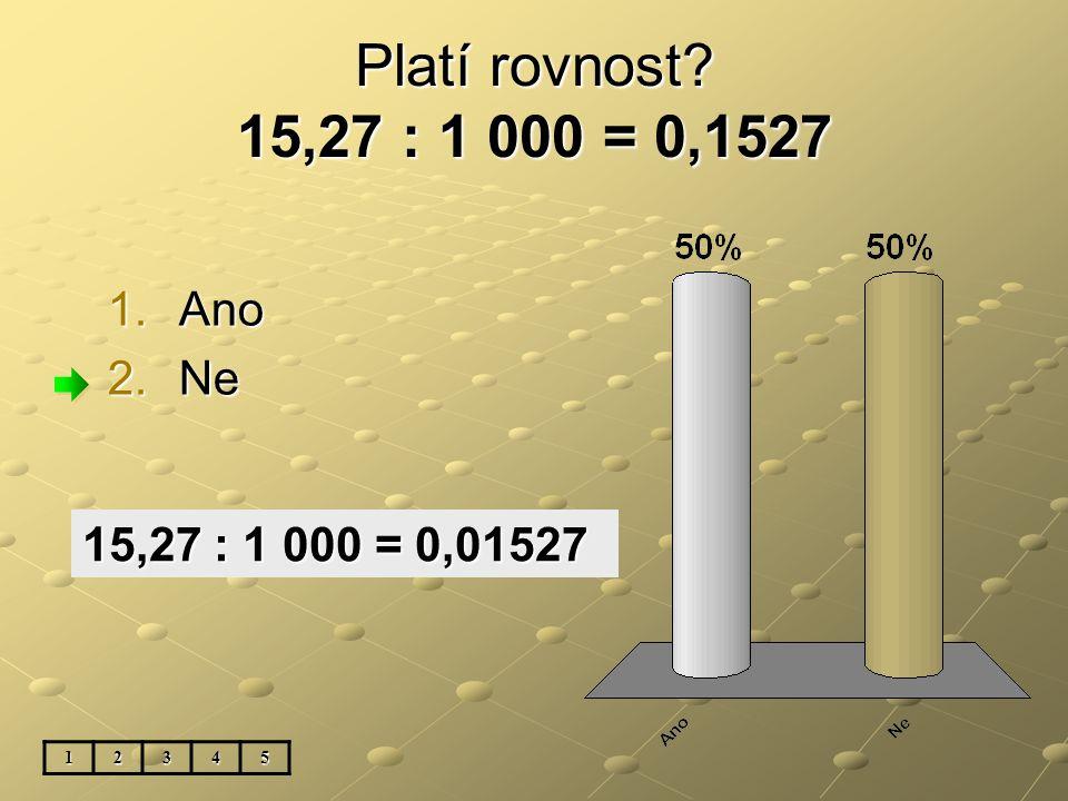 Platí rovnost 15,27 : 1 000 = 0,1527 1.Ano 2.Ne 12345 15,27 : 1 000 = 0,01527