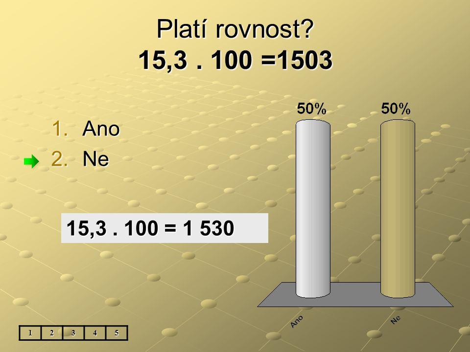 Platí rovnost? 15,3. 100 =1503 1.Ano 2.Ne 12345 15,3. 100 = 1 530