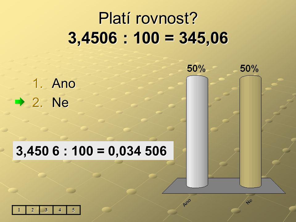 Platí rovnost? 3,4506 : 100 = 345,06 1.Ano 2.Ne 12345 3,450 6 : 100 = 0,034 506