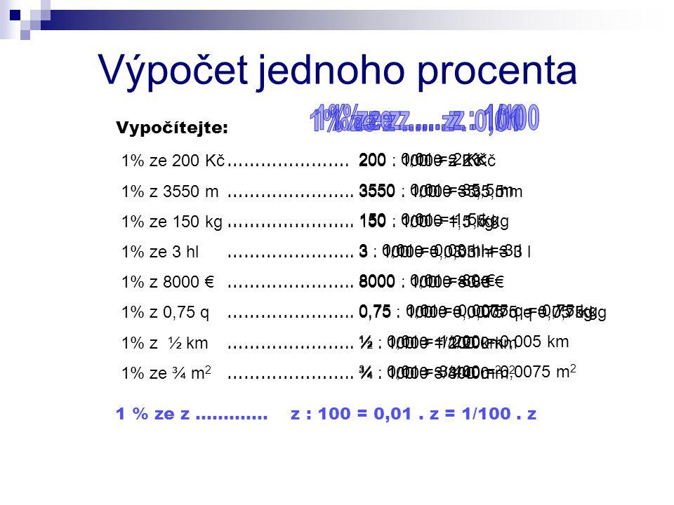 1% ze 200 Kč 1% z 3550 m 1% ze 150 kg 1% ze 3 hl 1% z 8000 € 1% z 0,75 q 1% z ½ km 1% ze ¾ m 2 Výpočet jednoho procenta Vypočítejte: ………………….