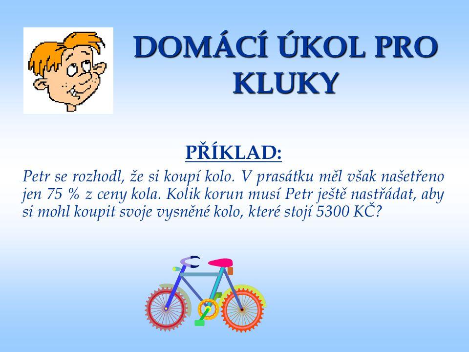 DOMÁCÍ ÚKOL PRO KLUKY PŘÍKLAD: Petr se rozhodl, že si koupí kolo. V prasátku měl však našetřeno jen 75 % z ceny kola. Kolik korun musí Petr ještě nast