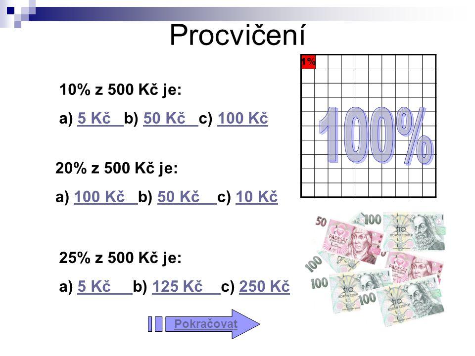 Procvičení 1% 10% z 500 Kč je: a) 5 Kč b) 50 Kč c) 100 Kč5 Kč 50 Kč 100 Kč 20% z 500 Kč je: a) 100 Kč b) 50 Kč c) 10 Kč100 Kč 50 Kč 10 Kč 25% z 500 Kč