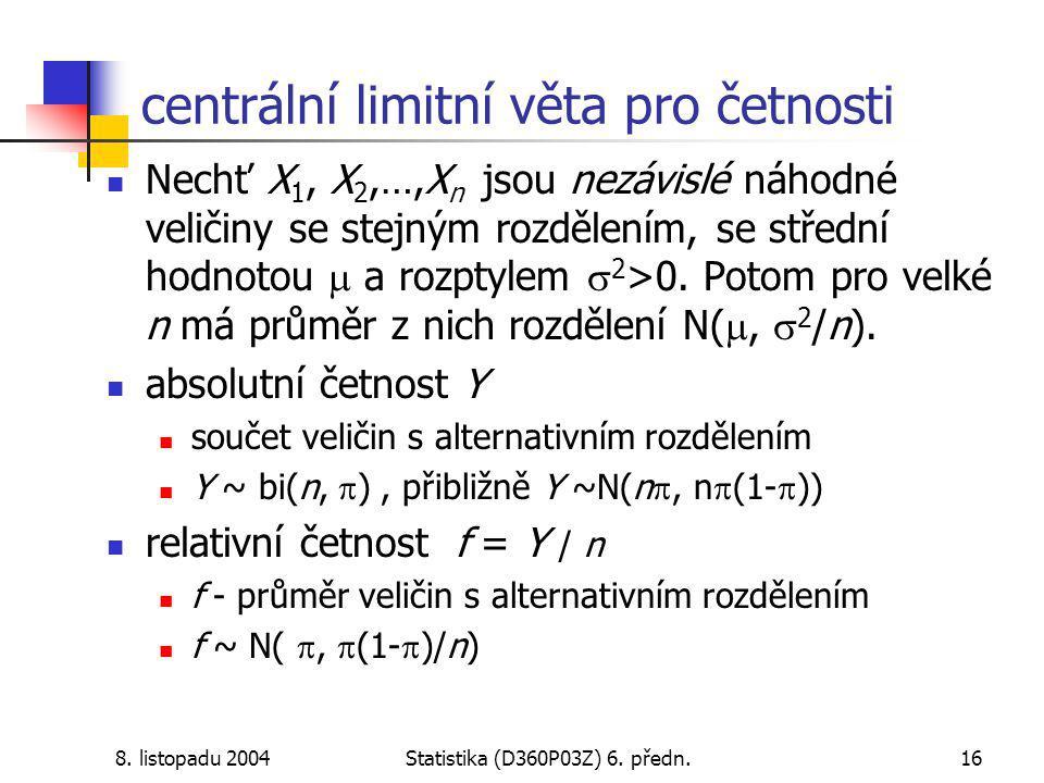8. listopadu 2004Statistika (D360P03Z) 6. předn.16 centrální limitní věta pro četnosti Nechť X 1, X 2,…,X n jsou nezávislé náhodné veličiny se stejným