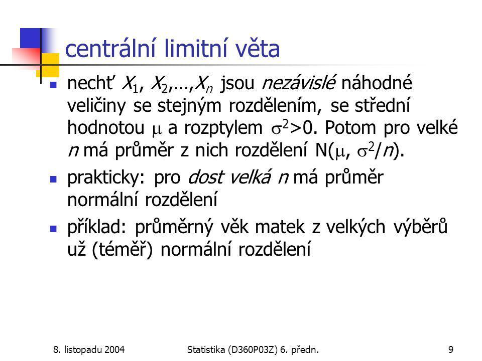 8. listopadu 2004Statistika (D360P03Z) 6. předn.9 centrální limitní věta nechť X 1, X 2,…,X n jsou nezávislé náhodné veličiny se stejným rozdělením, s