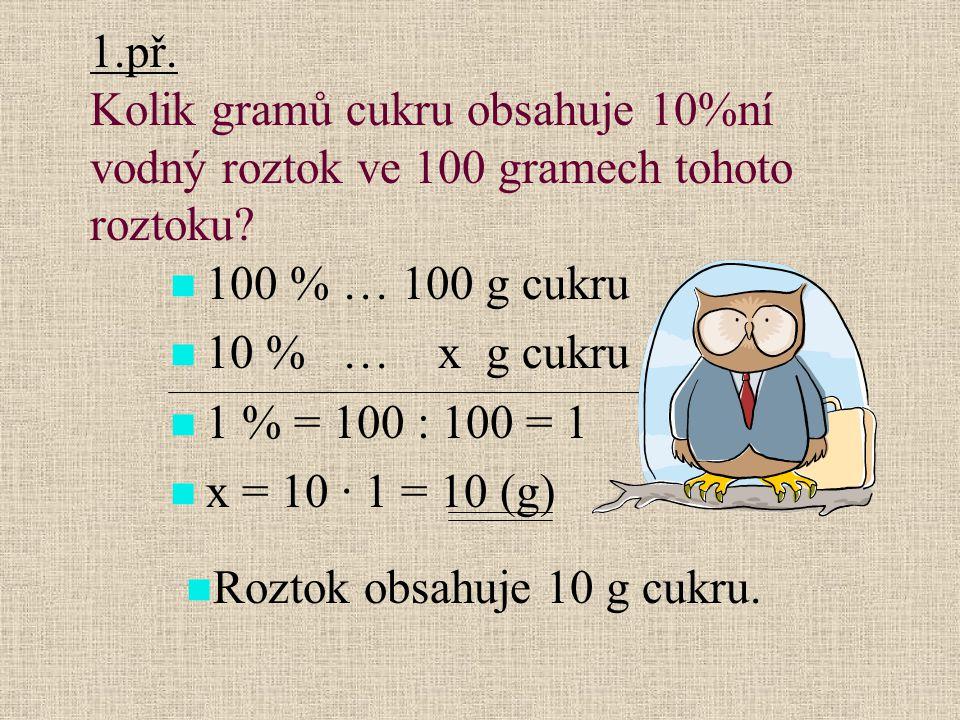 1.př. Kolik gramů cukru obsahuje 10%ní vodný roztok ve 100 gramech tohoto roztoku? 100 % … 100 g cukru 10 % … x g cukru 1 % = 100 : 100 = 1 x = 10 · 1