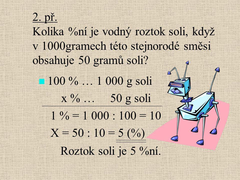 100 % … 1 000 g soli x % … 50 g soli 1 % = 1 000 : 100 = 10 X = 50 : 10 = 5 (%) 2. př. Kolika %ní je vodný roztok soli, když v 1000gramech této stejno