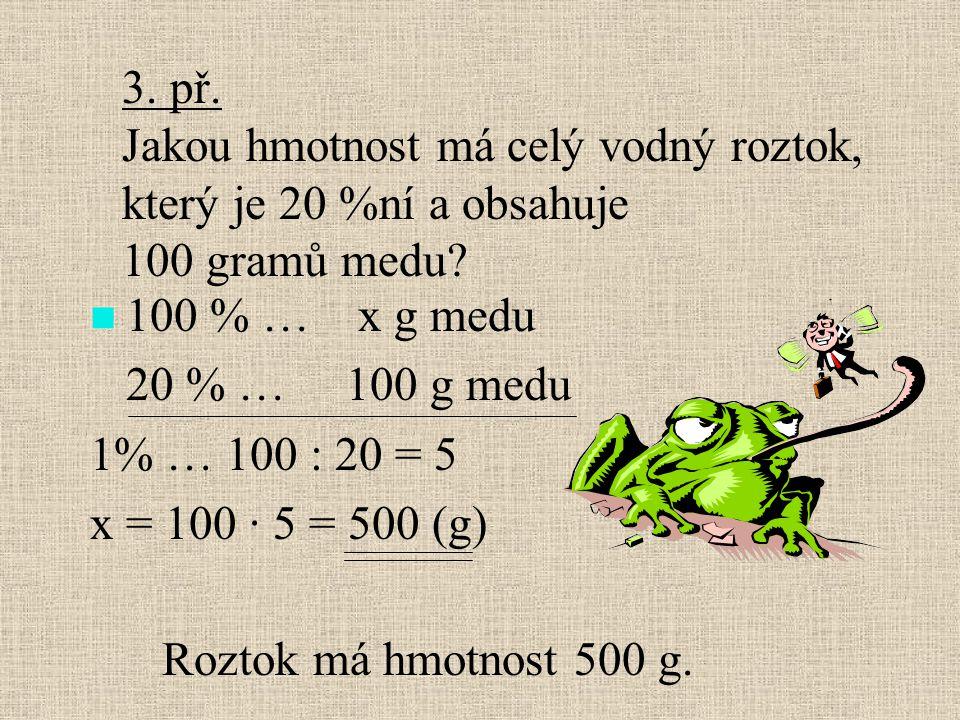 100 % … x g medu 20 % … 100 g medu 1% … 100 : 20 = 5 x = 100 · 5 = 500 (g) 3. př. Jakou hmotnost má celý vodný roztok, který je 20 %ní a obsahuje 100
