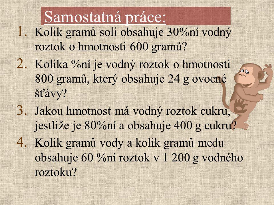 Samostatná práce: 1. Kolik gramů soli obsahuje 30%ní vodný roztok o hmotnosti 600 gramů? 2. Kolika %ní je vodný roztok o hmotnosti 800 gramů, který ob