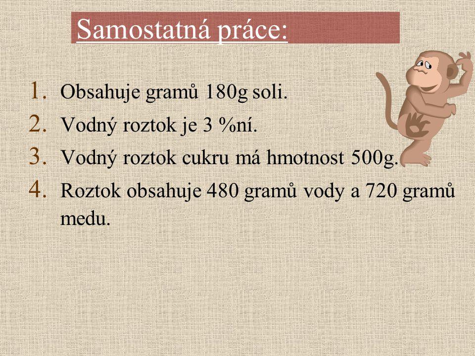 1. Obsahuje gramů 180g soli. 2. Vodný roztok je 3 %ní. 3. Vodný roztok cukru má hmotnost 500g. 4. Roztok obsahuje 480 gramů vody a 720 gramů medu. Sam