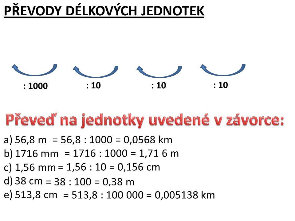 a)56,8 m (km) b)1716 mm (m) c)1,56 mm (cm) d)38 cm (m) e)513,8 cm (km) PŘEVODY DÉLKOVÝCH JEDNOTEK kmmdmcmmm : 10 : 1000 = 56,8 : 1000 = 0,0568 km = 1716 : 1000 = 1,71 6 m = 1,56 : 10 = 0,156 cm = 38 : 100 = 0,38 m = 513,8 : 100 000 = 0,005138 km