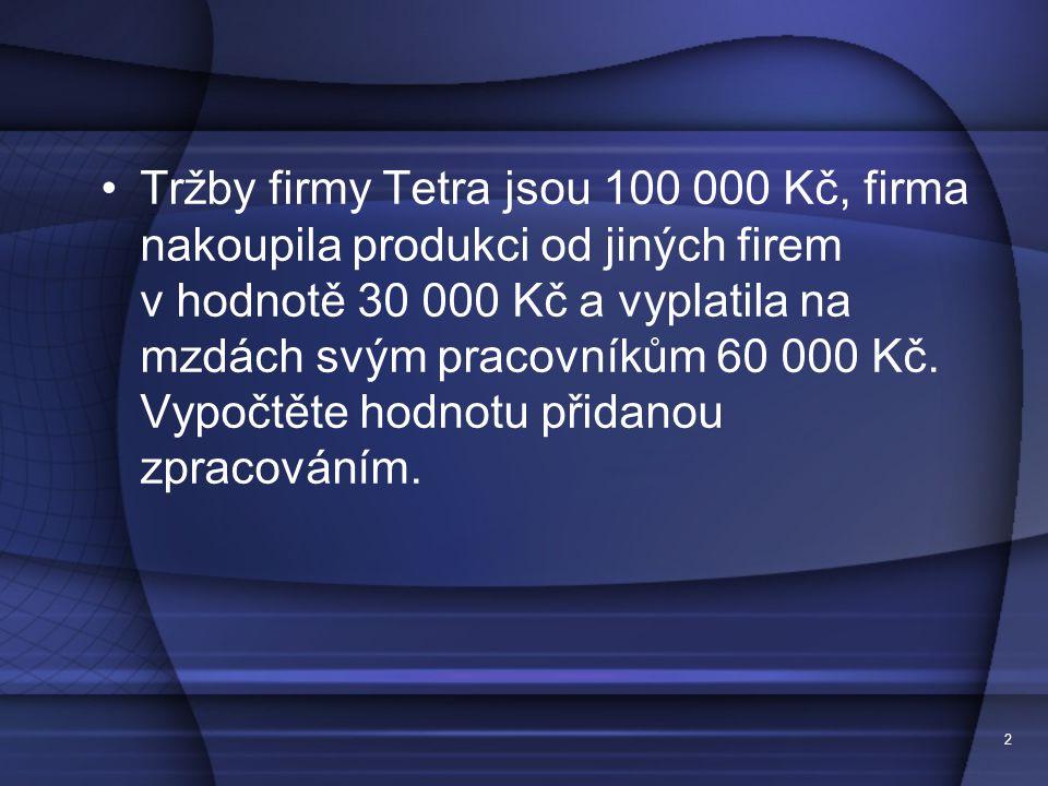 2 Tržby firmy Tetra jsou 100 000 Kč, firma nakoupila produkci od jiných firem v hodnotě 30 000 Kč a vyplatila na mzdách svým pracovníkům 60 000 Kč. Vy