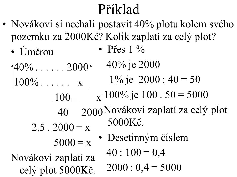 Příklad Úměrou 40%...... 2000 100%...... x 100 x 40 2000 2,5. 2000 = x 5000 = x Novákovi zaplatí za celý plot 5000Kč. Přes 1 % 40% je 2000 1% je 2000