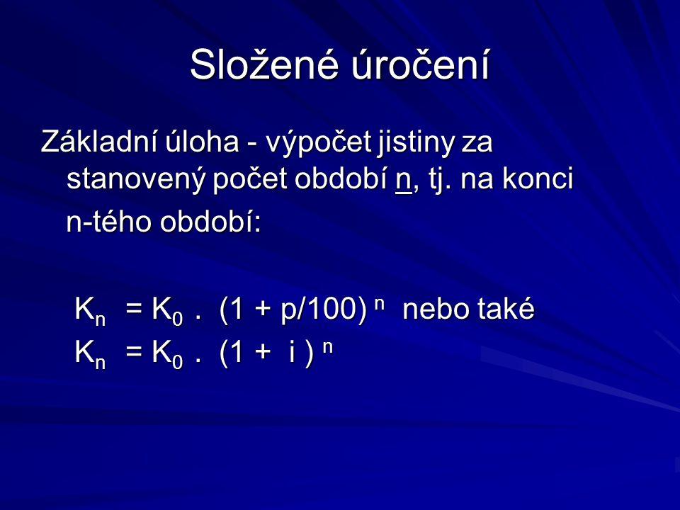 Složené úročení Základní úloha - výpočet jistiny za stanovený počet období n, tj. na konci n-tého období: n-tého období: K n = K 0. (1 + p/100) n nebo