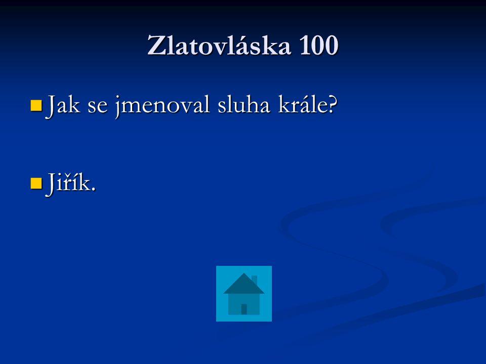 Zlatovláska 100 Jak se jmenoval sluha krále? Jak se jmenoval sluha krále? Jiřík. Jiřík.