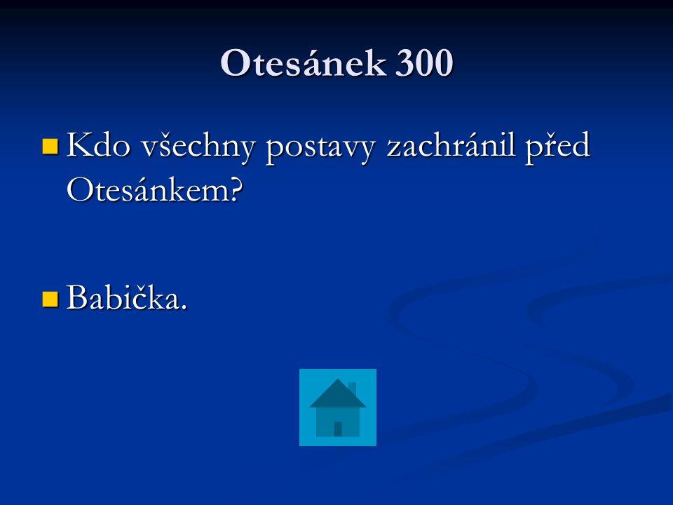 Otesánek 300 Kdo všechny postavy zachránil před Otesánkem? Kdo všechny postavy zachránil před Otesánkem? Babička. Babička.