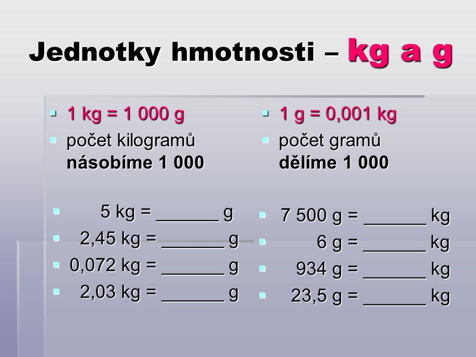 Jednotky hmotnosti – kg a g  1 kg = 1 000 g  počet kilogramů násobíme 1 000  1 g = 0,001 kg  počet gramů dělíme 1 000  5 kg = ______ g  2,45 kg