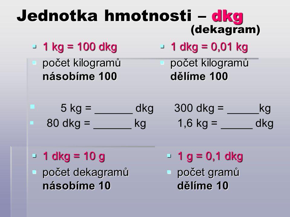 Jednotka hmotnosti – dkg (dekagram)  1 kg = 100 dkg  počet kilogramů násobíme 100  1 dkg = 0,01 kg  počet kilogramů dělíme 100  5 kg = ______ dkg