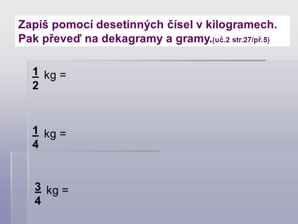 Zapiš pomocí desetinných čísel v kilogramech. Pak převeď na dekagramy a gramy. (uč.2 str.27/př.5) 1212 kg = 1414 3434