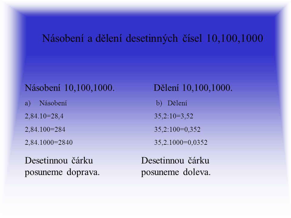 Násobení a dělení desetinných čísel 10,100,1000 a)Násobení b) Dělení 2,84.10=28,4 35,2:10=3,52 2,84.100=284 35,2:100=0,352 2,84.1000=2840 35,2.1000=0,0352 Desetinnou čárku posuneme doprava.