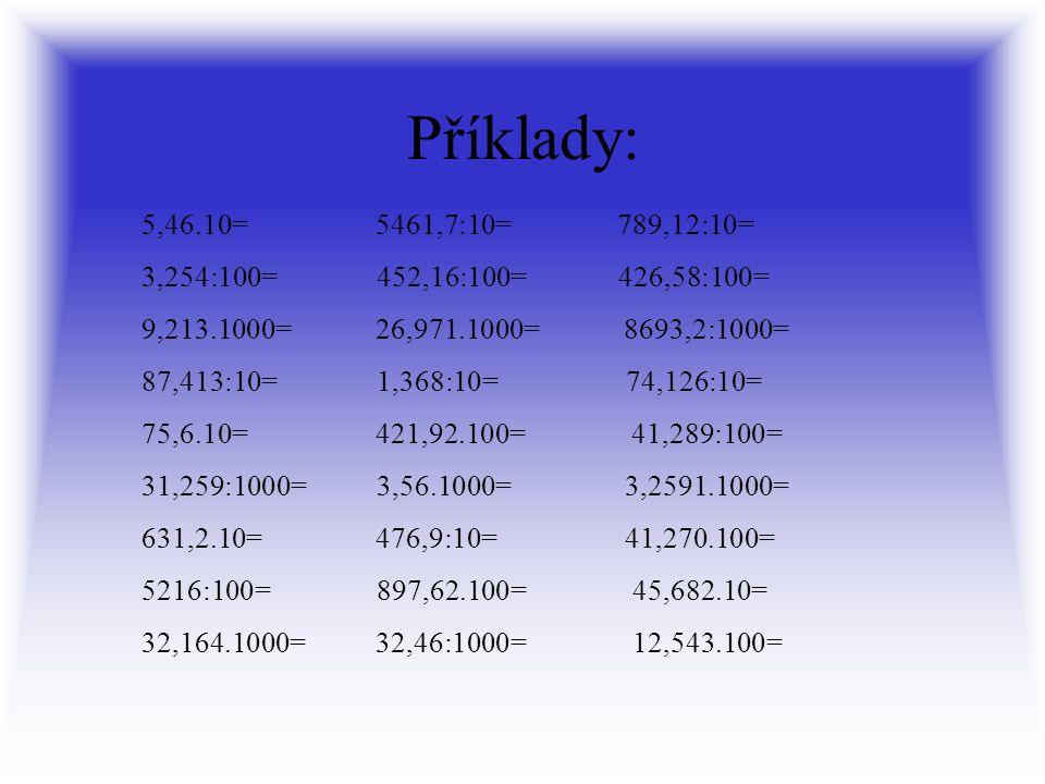 Příklady: 5,46.10= 5461,7:10= 789,12:10= 3,254:100= 452,16:100= 426,58:100= 9,213.1000= 26,971.1000= 8693,2:1000= 87,413:10= 1,368:10= 74,126:10= 75,6.10= 421,92.100= 41,289:100= 31,259:1000= 3,56.1000= 3,2591.1000= 631,2.10= 476,9:10= 41,270.100= 5216:100= 897,62.100= 45,682.10= 32,164.1000= 32,46:1000= 12,543.100=
