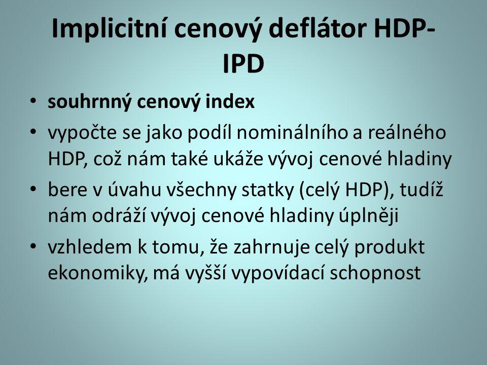 Implicitní cenový deflátor HDP- IPD souhrnný cenový index vypočte se jako podíl nominálního a reálného HDP, což nám také ukáže vývoj cenové hladiny bere v úvahu všechny statky (celý HDP), tudíž nám odráží vývoj cenové hladiny úplněji vzhledem k tomu, že zahrnuje celý produkt ekonomiky, má vyšší vypovídací schopnost