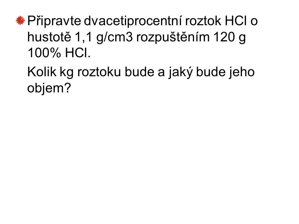 Připravte dvacetiprocentní roztok HCl o hustotě 1,1 g/cm3 rozpuštěním 120 g 100% HCl. Kolik kg roztoku bude a jaký bude jeho objem?