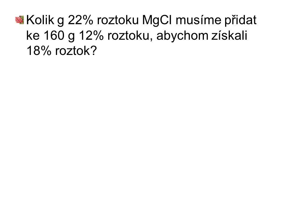 Kolik g 22% roztoku MgCl musíme přidat ke 160 g 12% roztoku, abychom získali 18% roztok?