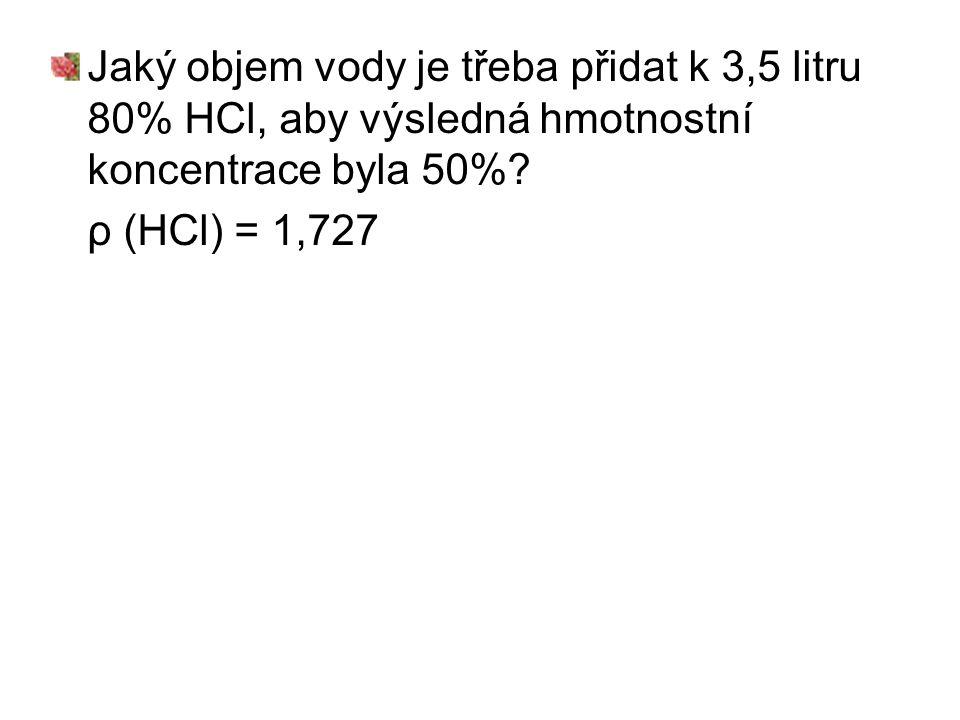 Jaký objem vody je třeba přidat k 3,5 litru 80% HCl, aby výsledná hmotnostní koncentrace byla 50%? ρ (HCl) = 1,727