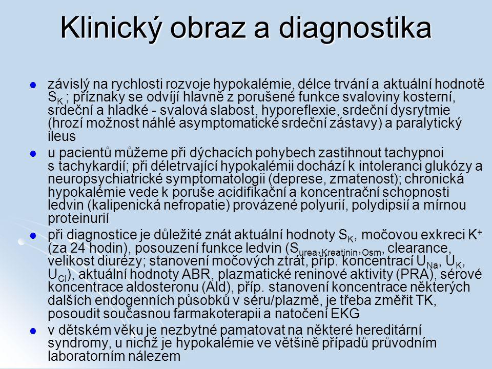 Klinický obraz a diagnostika závislý na rychlosti rozvoje hypokalémie, délce trvání a aktuální hodnotě S K ; příznaky se odvíjí hlavně z porušené funkce svaloviny kosterní, srdeční a hladké - svalová slabost, hyporeflexie, srdeční dysrytmie (hrozí možnost náhlé asymptomatické srdeční zástavy) a paralytický ileus u pacientů můžeme při dýchacích pohybech zastihnout tachypnoi s tachykardií; při déletrvající hypokalémii dochází k intoleranci glukózy a neuropsychiatrické symptomatologii (deprese, zmatenost); chronická hypokalémie vede k poruše acidifikační a koncentrační schopnosti ledvin (kalipenická nefropatie) provázené polyurií, polydipsií a mírnou proteinurií při diagnostice je důležité znát aktuální hodnoty S K, močovou exkreci K + (za 24 hodin), posouzení funkce ledvin (S urea, Kreatinin, Osm, clearance, velikost diurézy; stanovení močových ztrát, příp.