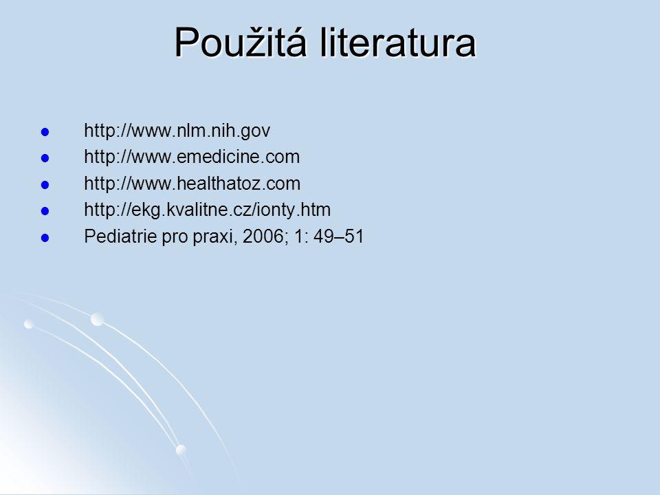 Použitá literatura http://www.nlm.nih.gov http://www.emedicine.com http://www.healthatoz.com http://ekg.kvalitne.cz/ionty.htm Pediatrie pro praxi, 200
