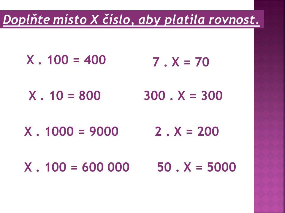 Doplňte místo X číslo, aby platila rovnost. X. 100 = 400 X. 10 = 800 X. 1000 = 9000 7. X = 70 2. X = 200 50. X = 5000X. 100 = 600 000 300. X = 300