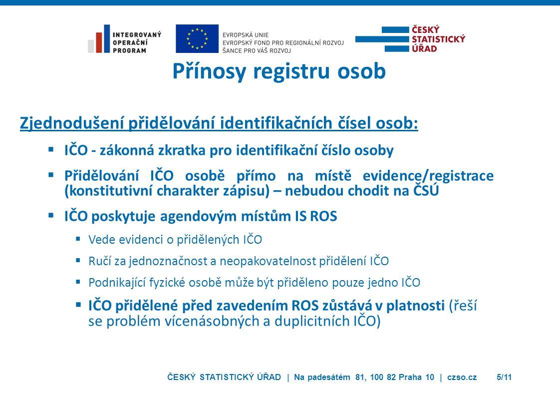 ČESKÝ STATISTICKÝ ÚŘAD | Na padesátém 81, 100 82 Praha 10 | czso.cz5/11 Přínosy registru osob Zjednodušení přidělování identifikačních čísel osob:  I