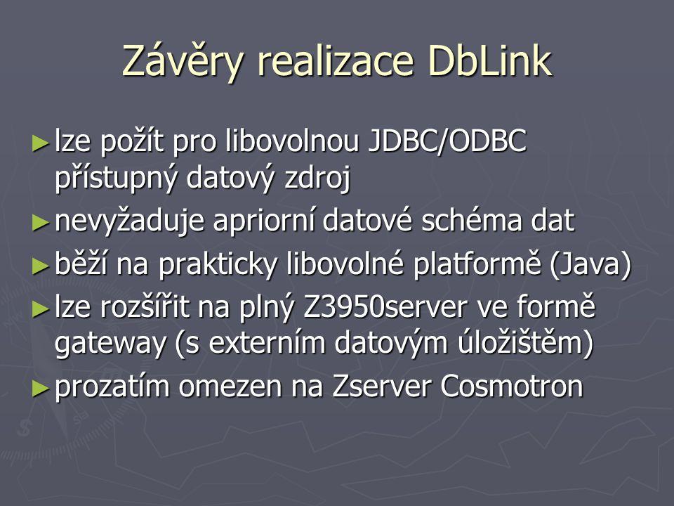 Závěry realizace DbLink ► lze požít pro libovolnou JDBC/ODBC přístupný datový zdroj ► nevyžaduje apriorní datové schéma dat ► běží na prakticky libovolné platformě (Java) ► lze rozšířit na plný Z3950server ve formě gateway (s externím datovým úložištěm) ► prozatím omezen na Zserver Cosmotron