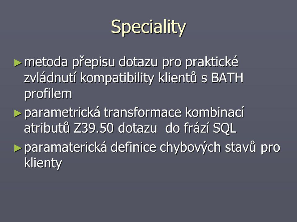 Speciality ► metoda přepisu dotazu pro praktické zvládnutí kompatibility klientů s BATH profilem ► parametrická transformace kombinací atributů Z39.50 dotazu do frází SQL ► paramaterická definice chybových stavů pro klienty