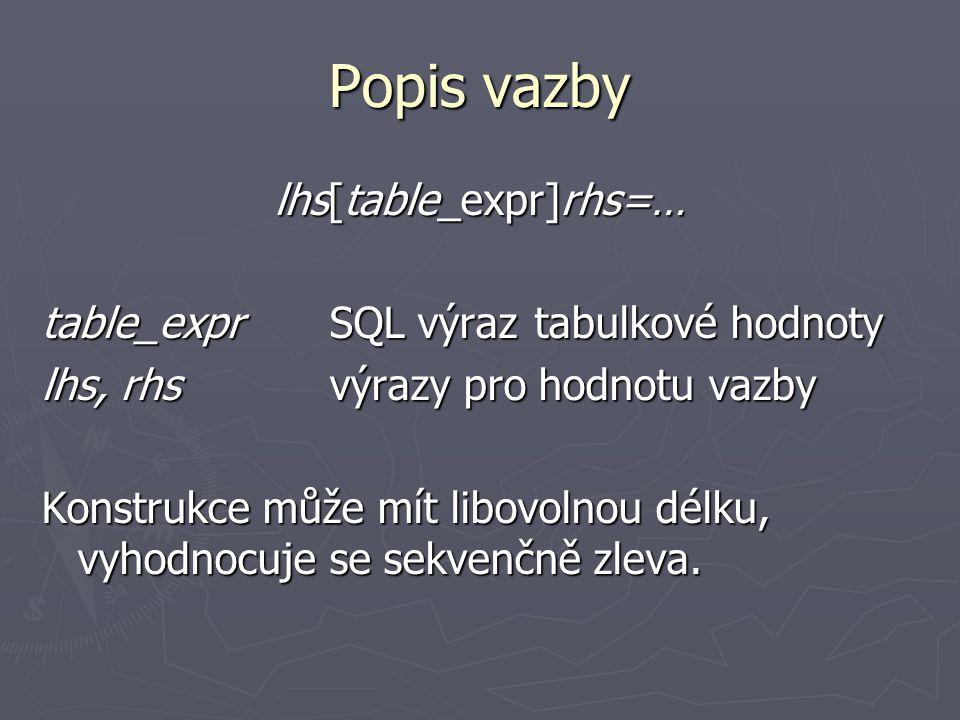 Popis vazby lhs[table_expr]rhs=… table_exprSQL výraz tabulkové hodnoty lhs, rhsvýrazy pro hodnotu vazby Konstrukce může mít libovolnou délku, vyhodnocuje se sekvenčně zleva.