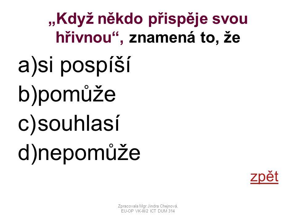 """""""Když někdo přispěje svou hřivnou , znamená to, že a)si pospíší b)pomůže c)souhlasí d)nepomůže zpět Zpracovala Mgr.Jindra Chejnová, EU-OP VK-III/2 ICT DUM 314"""