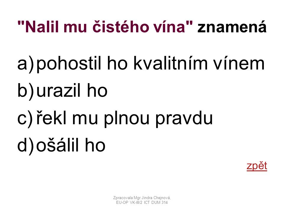 Nalil mu čistého vína znamená a)pohostil ho kvalitním vínem b)urazil ho c)řekl mu plnou pravdu d)ošálil ho zpět Zpracovala Mgr.Jindra Chejnová, EU-OP VK-III/2 ICT DUM 314